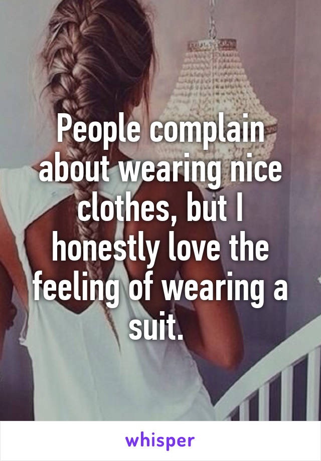 People complain about wearing nice clothes, but I honestly love the feeling of wearing a suit.