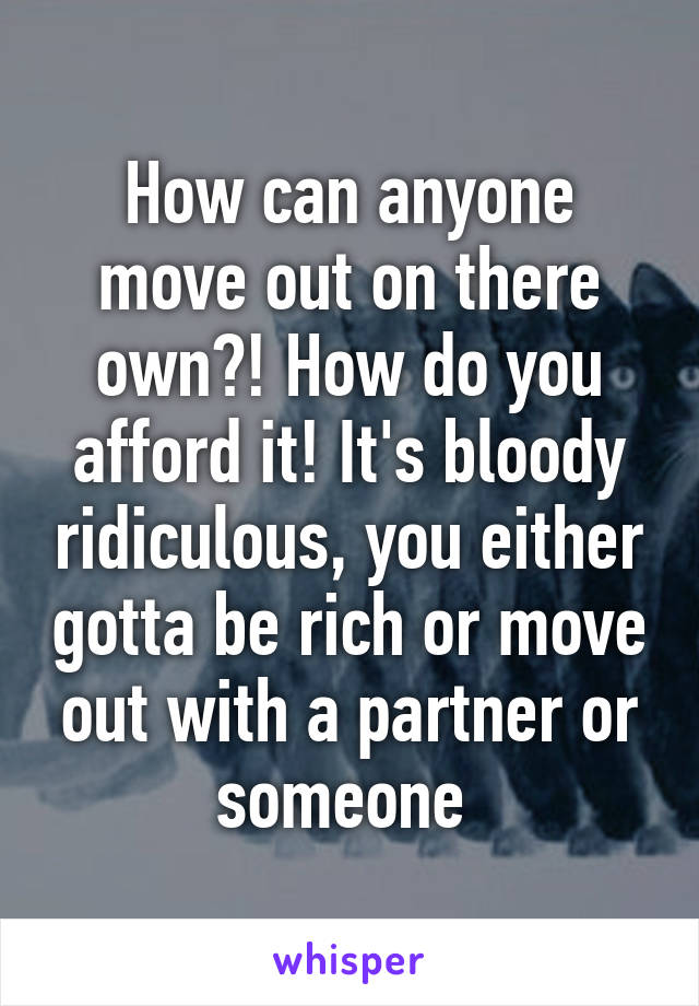 How can anyone move out on there own?! How do you afford it! It's bloody ridiculous, you either gotta be rich or move out with a partner or someone
