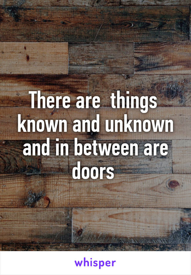 There are  things  known and unknown and in between are doors