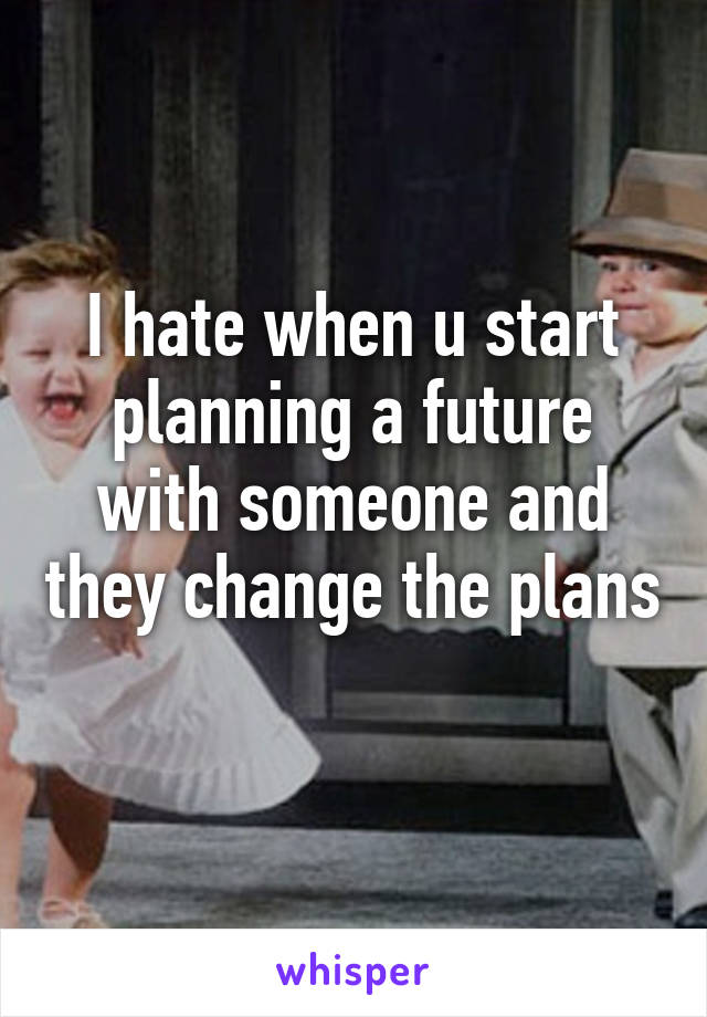 I hate when u start planning a future with someone and they change the plans