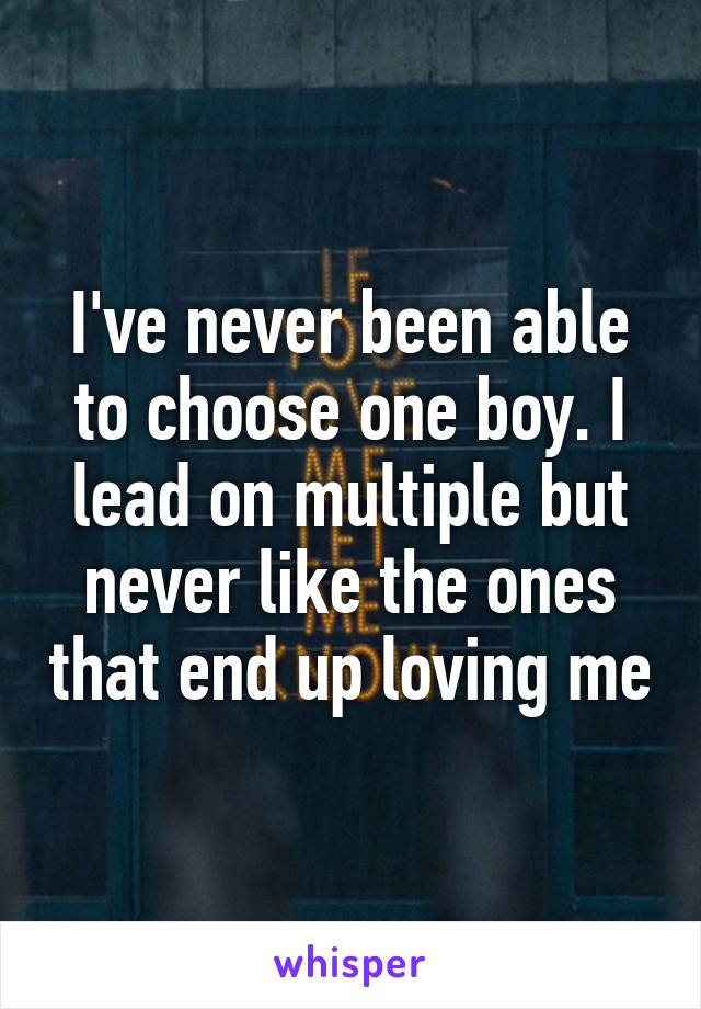 I've never been able to choose one boy. I lead on multiple but never like the ones that end up loving me
