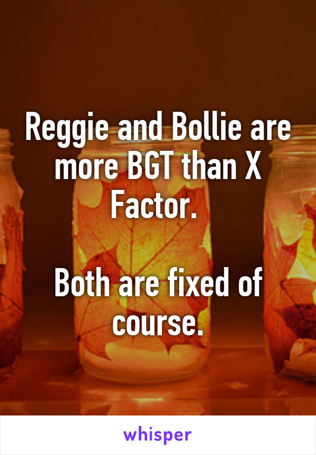 Reggie and Bollie are more BGT than X Factor.   Both are fixed of course.