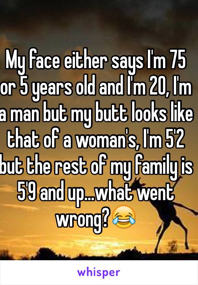 My face either says I'm 75 or 5 years old and I'm 20, I'm a man but my butt looks like that of a woman's, I'm 5'2 but the rest of my family is 5'9 and up...what went wrong?😂