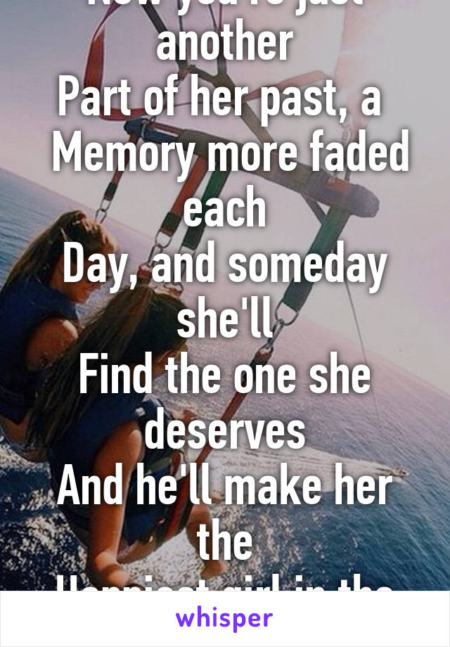 Now you're just another Part of her past, a   Memory more faded each Day, and someday she'll Find the one she deserves And he'll make her the Happiest girl in the world