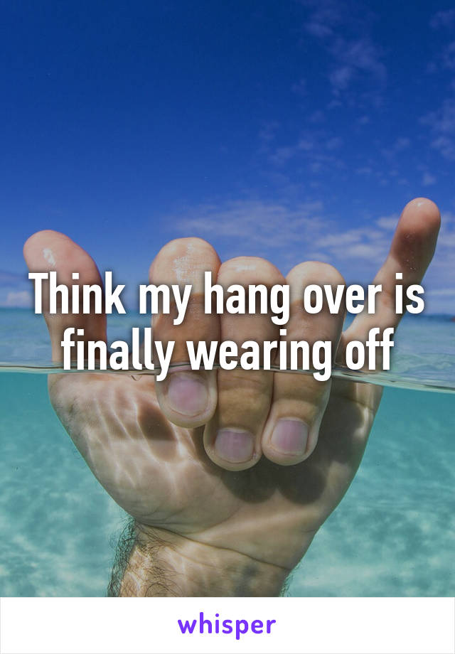 Think my hang over is finally wearing off