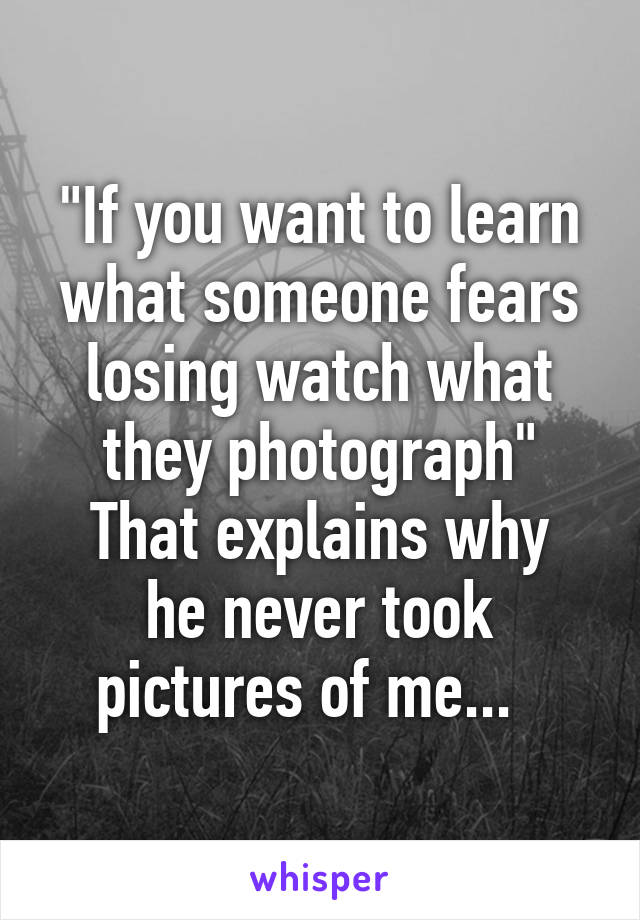"""""""If you want to learn what someone fears losing watch what they photograph"""" That explains why he never took pictures of me..."""