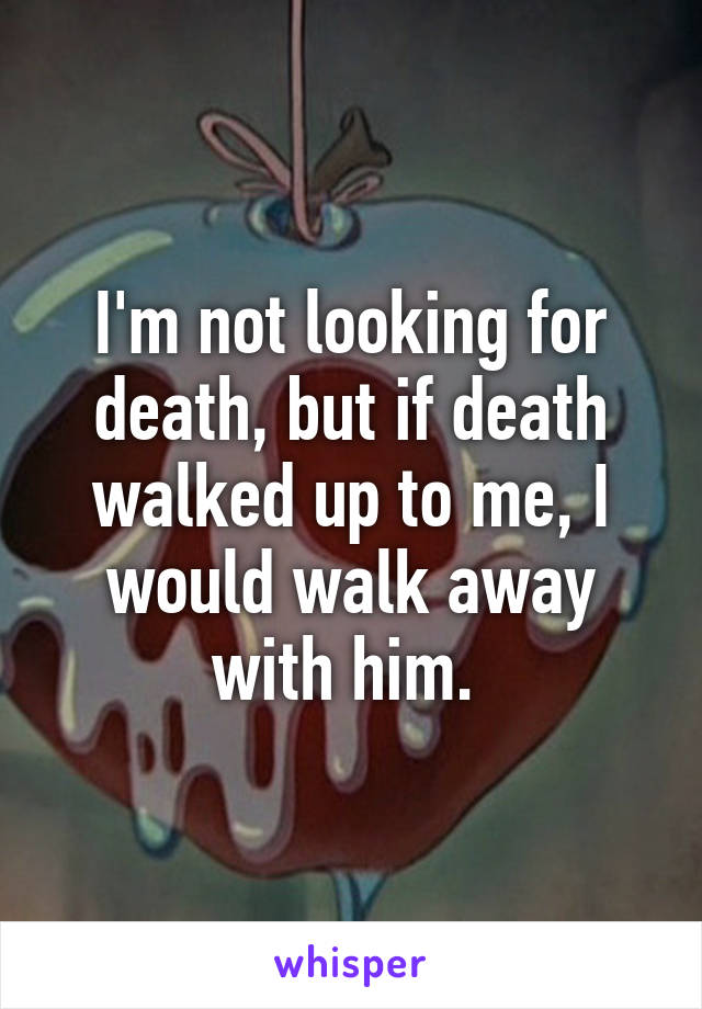 I'm not looking for death, but if death walked up to me, I would walk away with him.