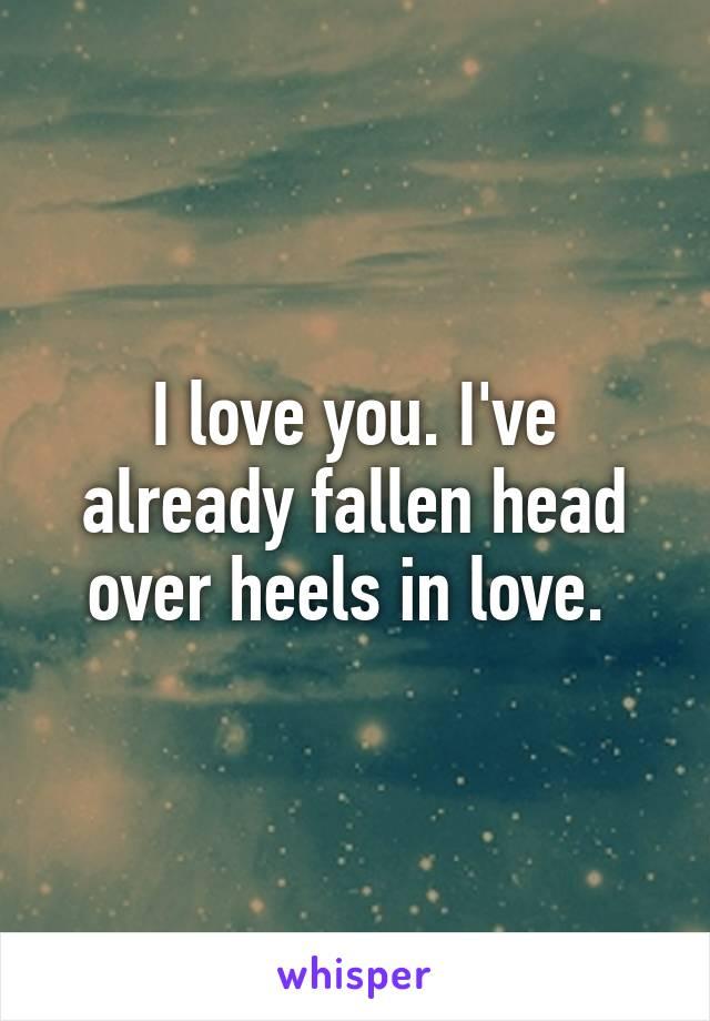 I love you. I've already fallen head over heels in love.