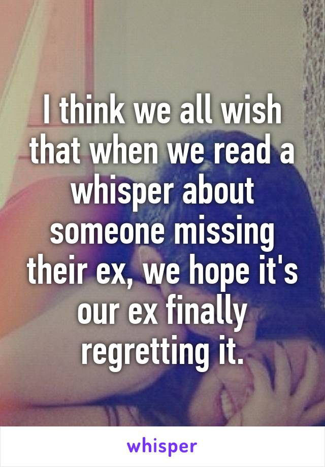 I think we all wish that when we read a whisper about someone missing their ex, we hope it's our ex finally regretting it.