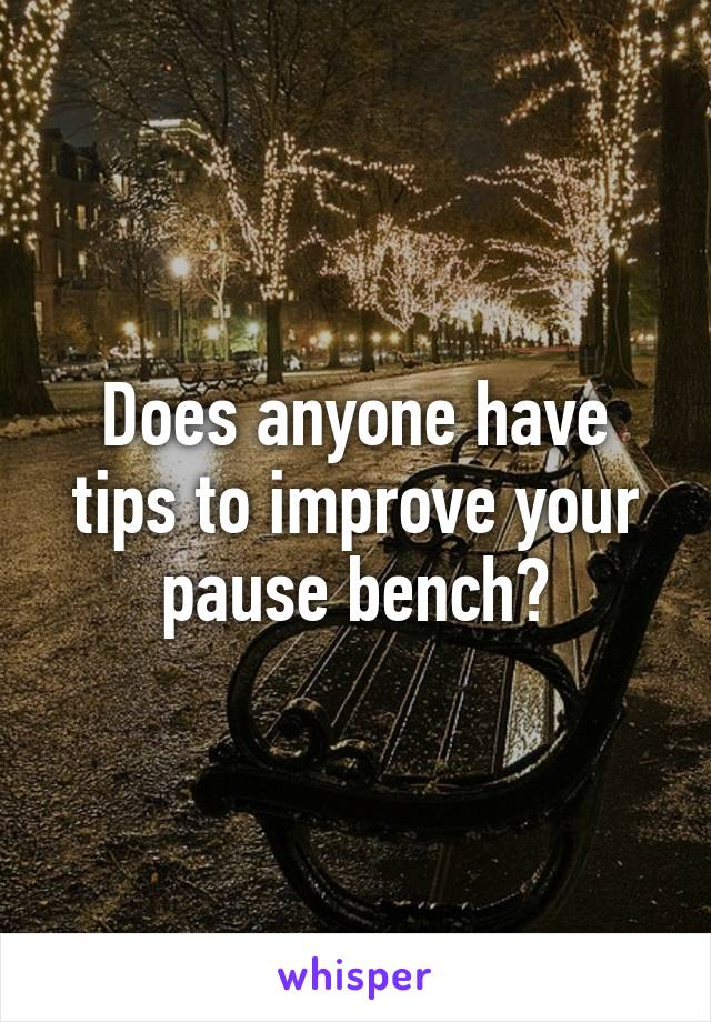 Does anyone have tips to improve your pause bench?