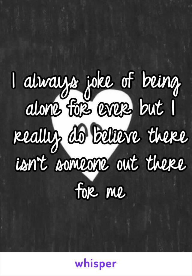 I always joke of being alone for ever but I really do believe there isn't someone out there for me