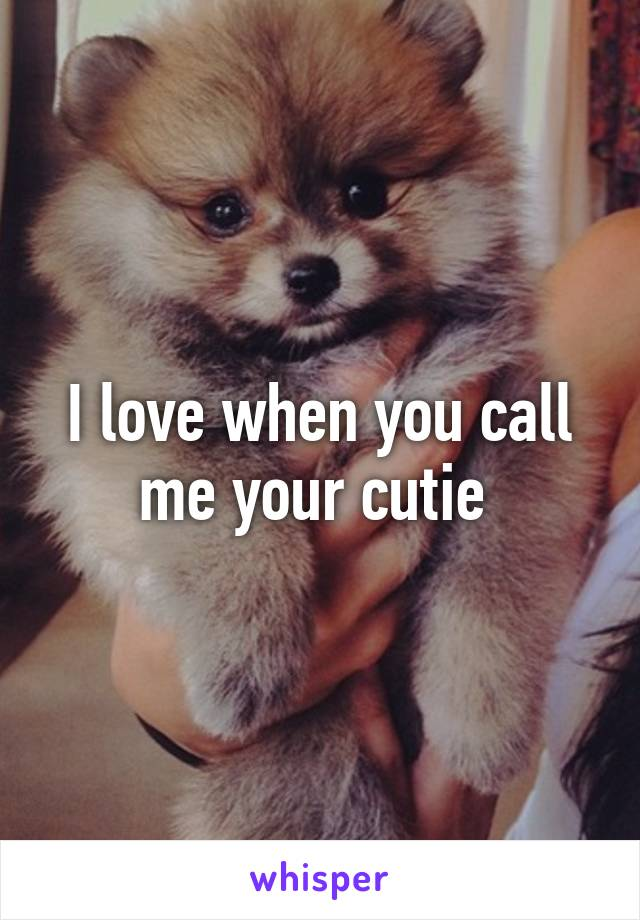 I love when you call me your cutie