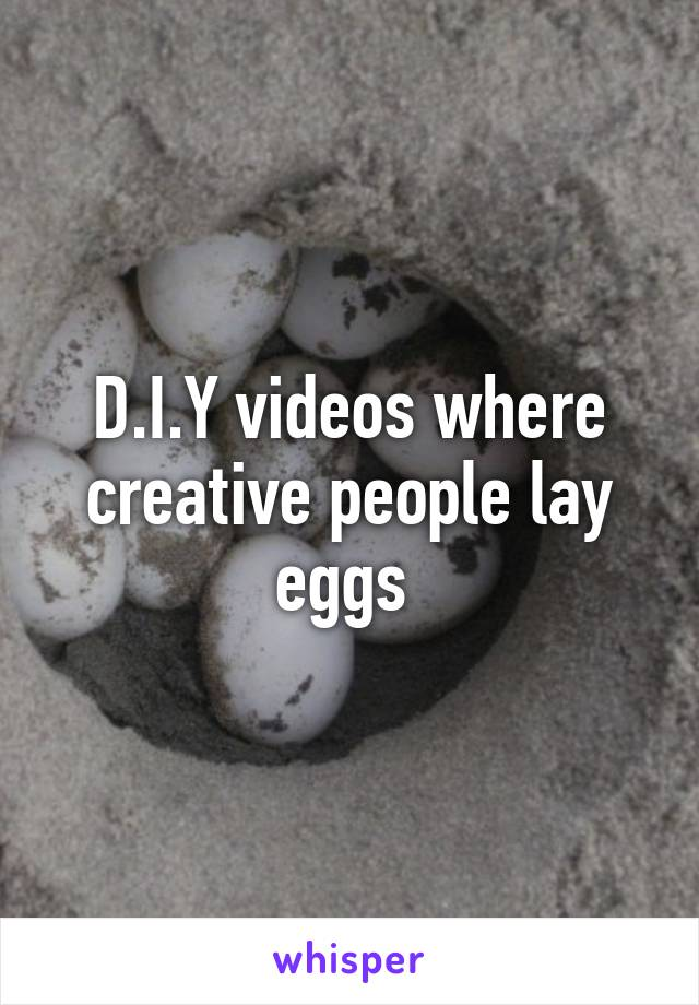 D.I.Y videos where creative people lay eggs