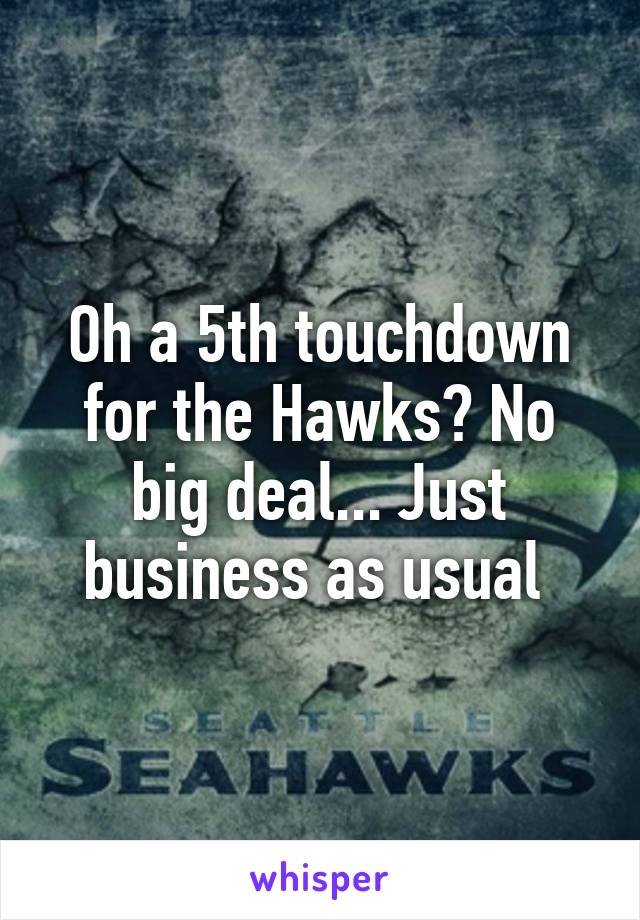 Oh a 5th touchdown for the Hawks? No big deal... Just business as usual