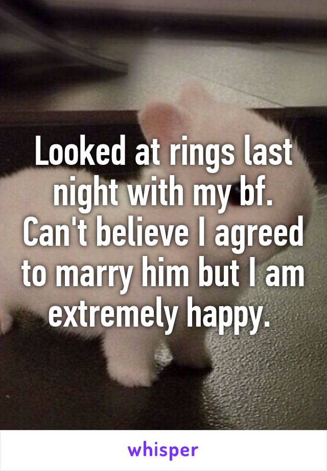 Looked at rings last night with my bf. Can't believe I agreed to marry him but I am extremely happy.