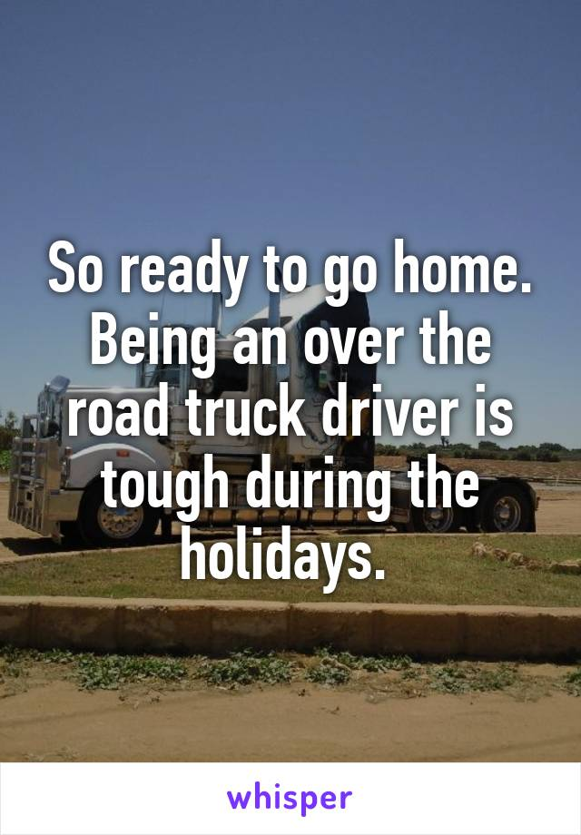 So ready to go home. Being an over the road truck driver is tough during the holidays.
