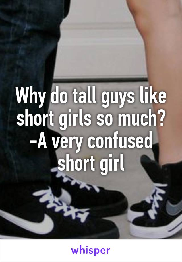 Why do tall guys like short girls so much? -A very confused short girl