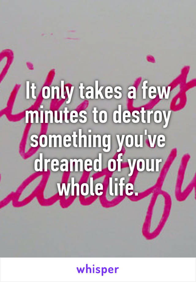 It only takes a few minutes to destroy something you've dreamed of your whole life.
