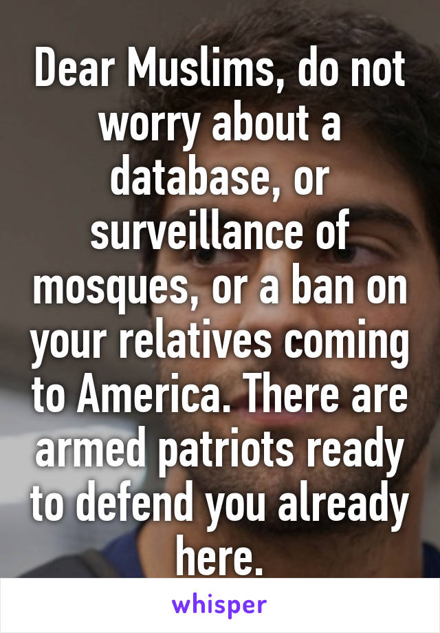 Dear Muslims, do not worry about a database, or surveillance of mosques, or a ban on your relatives coming to America. There are armed patriots ready to defend you already here.