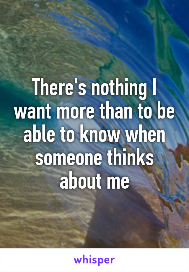 There's nothing I want more than to be able to know when someone thinks about me