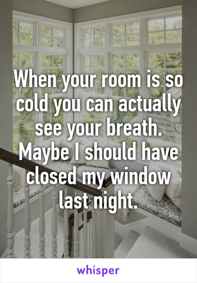 When your room is so cold you can actually see your breath. Maybe I should have closed my window last night.