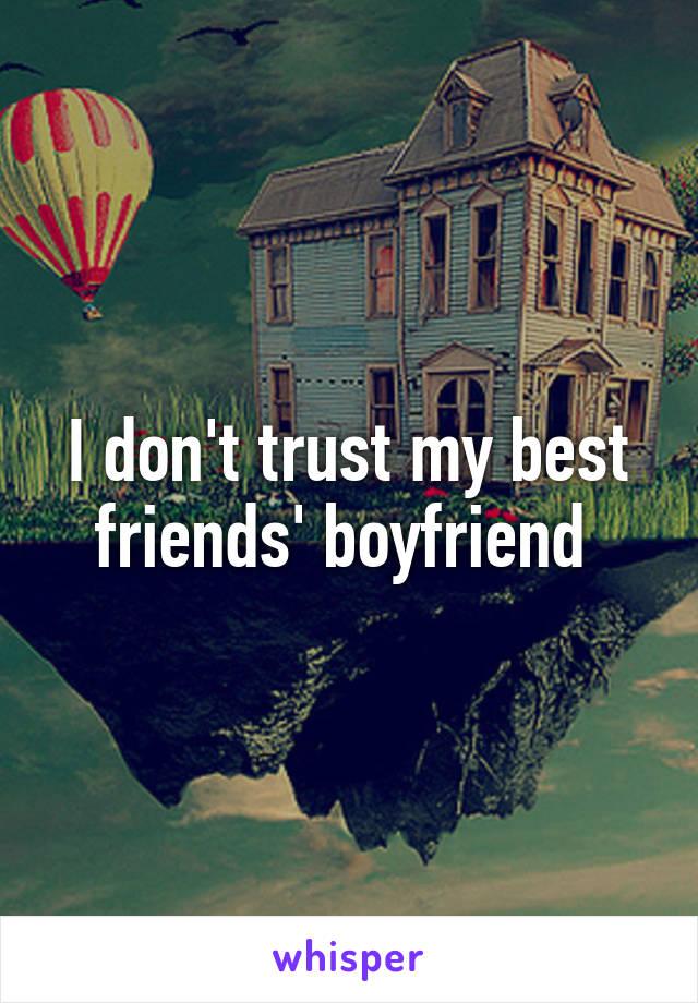 I don't trust my best friends' boyfriend