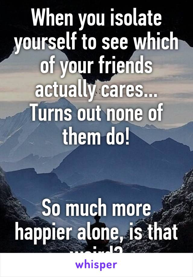 When you isolate yourself to see which of your friends actually cares... Turns out none of them do!   So much more happier alone, is that weird?