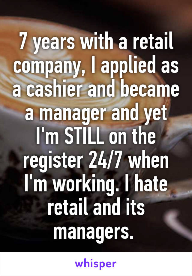 7 years with a retail company, I applied as a cashier and became a manager and yet I'm STILL on the register 24/7 when I'm working. I hate retail and its managers.
