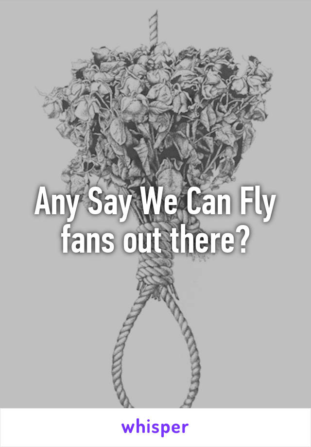 Any Say We Can Fly fans out there?