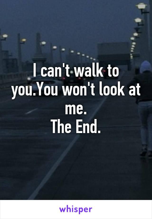 I can't walk to you.You won't look at me. The End.
