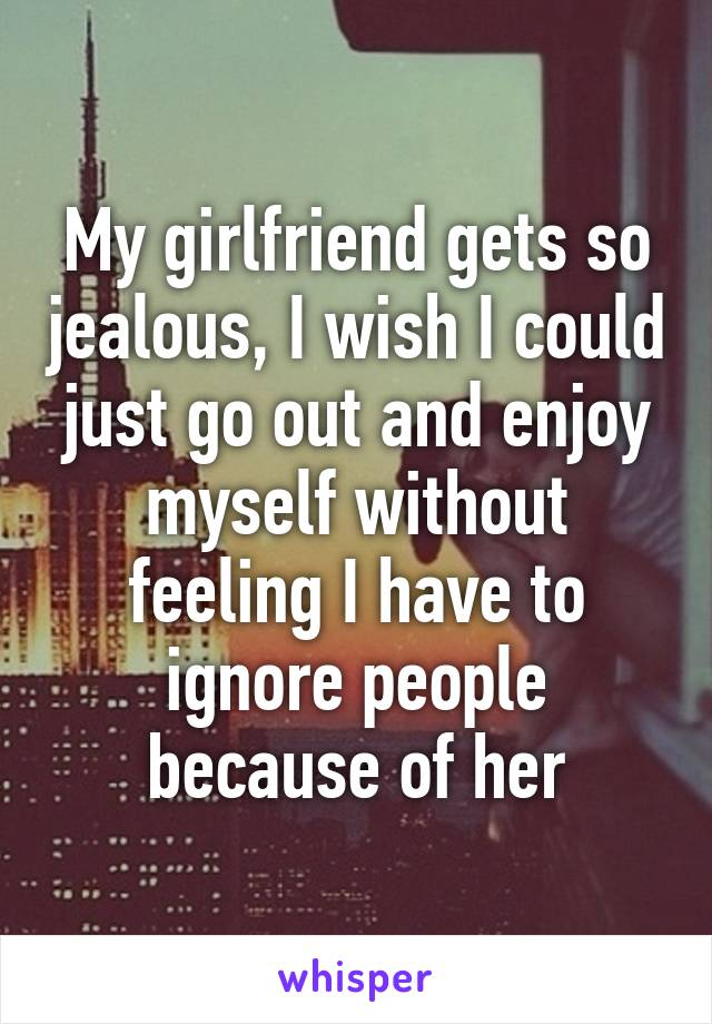 My girlfriend gets so jealous, I wish I could just go out and enjoy myself without feeling I have to ignore people because of her