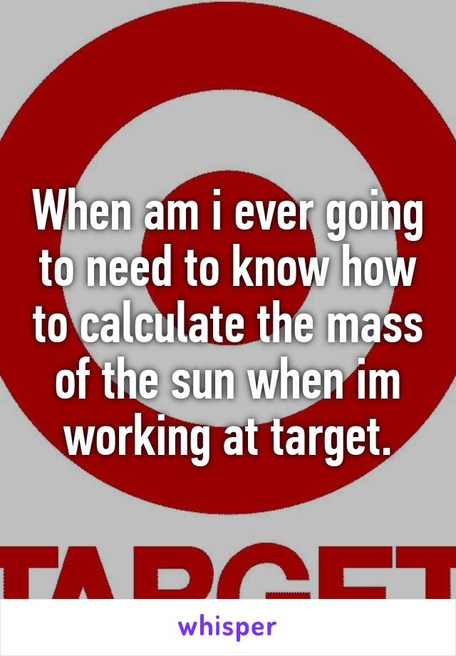 When am i ever going to need to know how to calculate the mass of the sun when im working at target.
