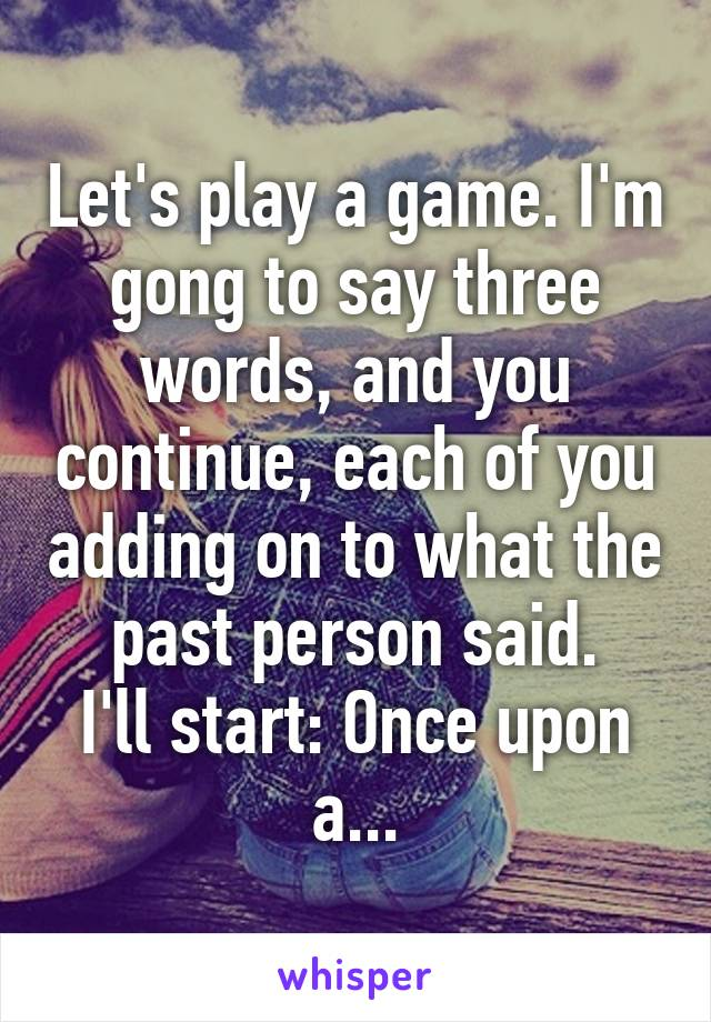 Let's play a game. I'm gong to say three words, and you continue, each of you adding on to what the past person said. I'll start: Once upon a...