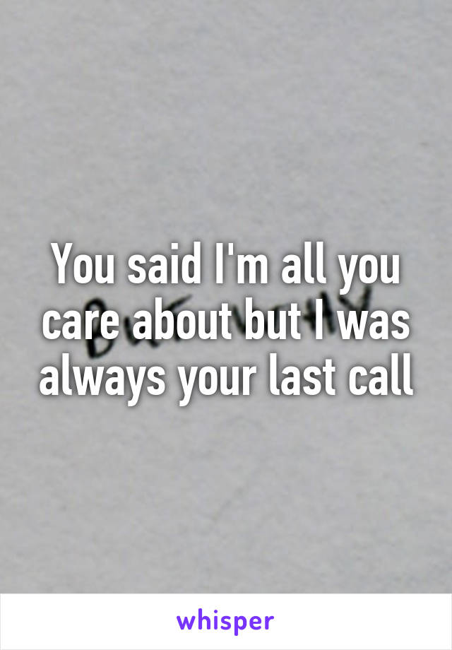You said I'm all you care about but I was always your last call