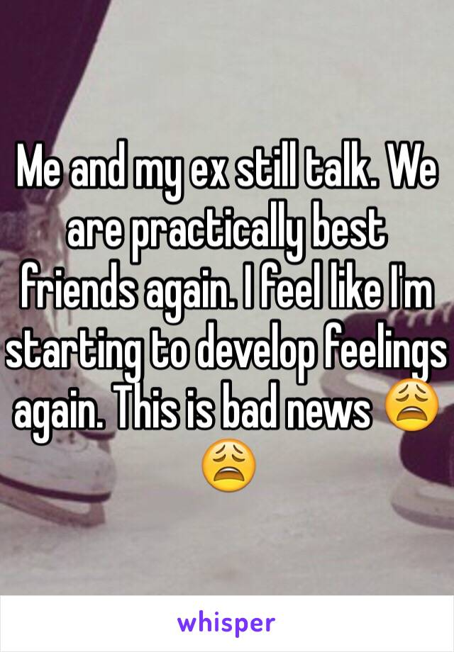 Me and my ex still talk. We are practically best friends again. I feel like I'm starting to develop feelings again. This is bad news 😩😩