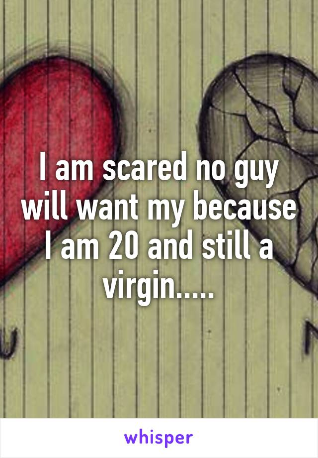 I am scared no guy will want my because I am 20 and still a virgin.....