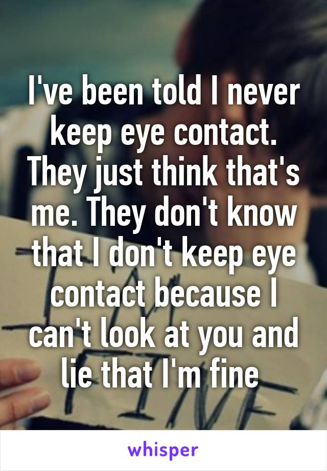 I've been told I never keep eye contact. They just think that's me. They don't know that I don't keep eye contact because I can't look at you and lie that I'm fine