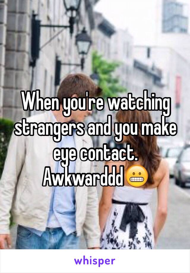 When you're watching strangers and you make eye contact. Awkwarddd😬