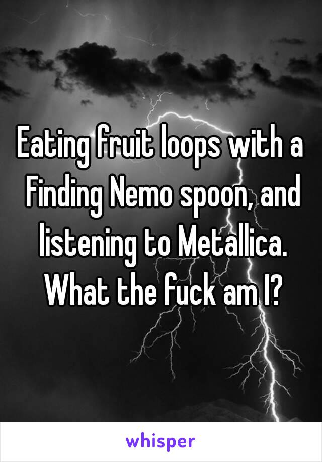 Eating fruit loops with a Finding Nemo spoon, and listening to Metallica. What the fuck am I?