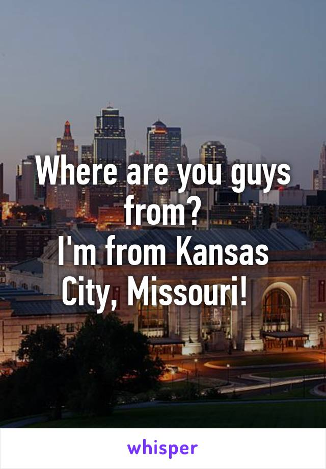 Where are you guys from? I'm from Kansas City, Missouri!