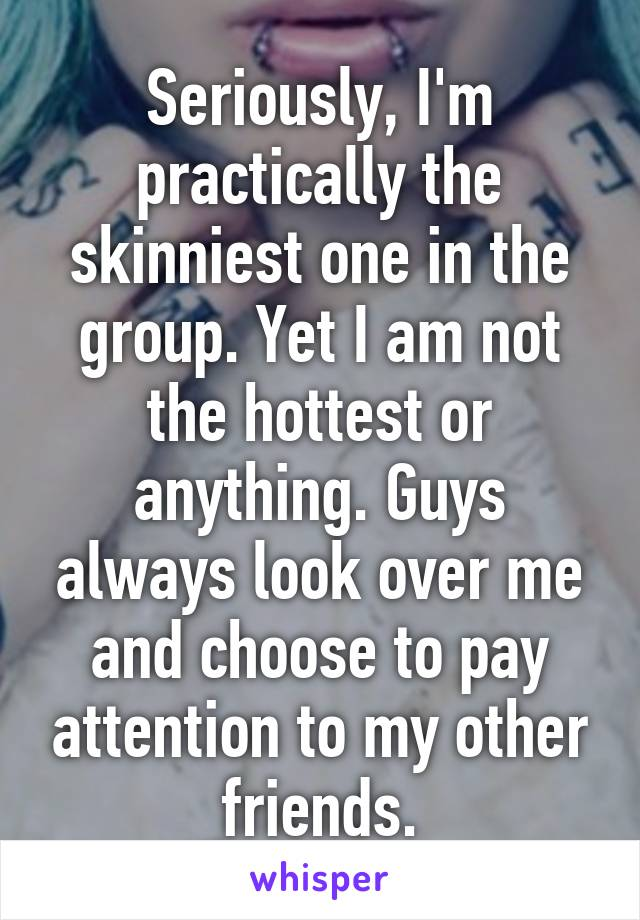 Seriously, I'm practically the skinniest one in the group. Yet I am not the hottest or anything. Guys always look over me and choose to pay attention to my other friends.