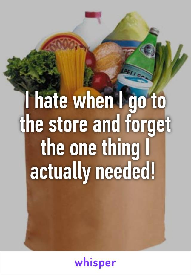 I hate when I go to the store and forget the one thing I actually needed!