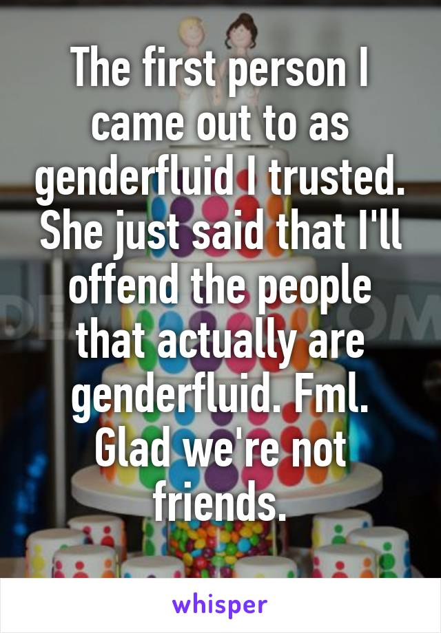 The first person I came out to as genderfluid I trusted. She just said that I'll offend the people that actually are genderfluid. Fml. Glad we're not friends.