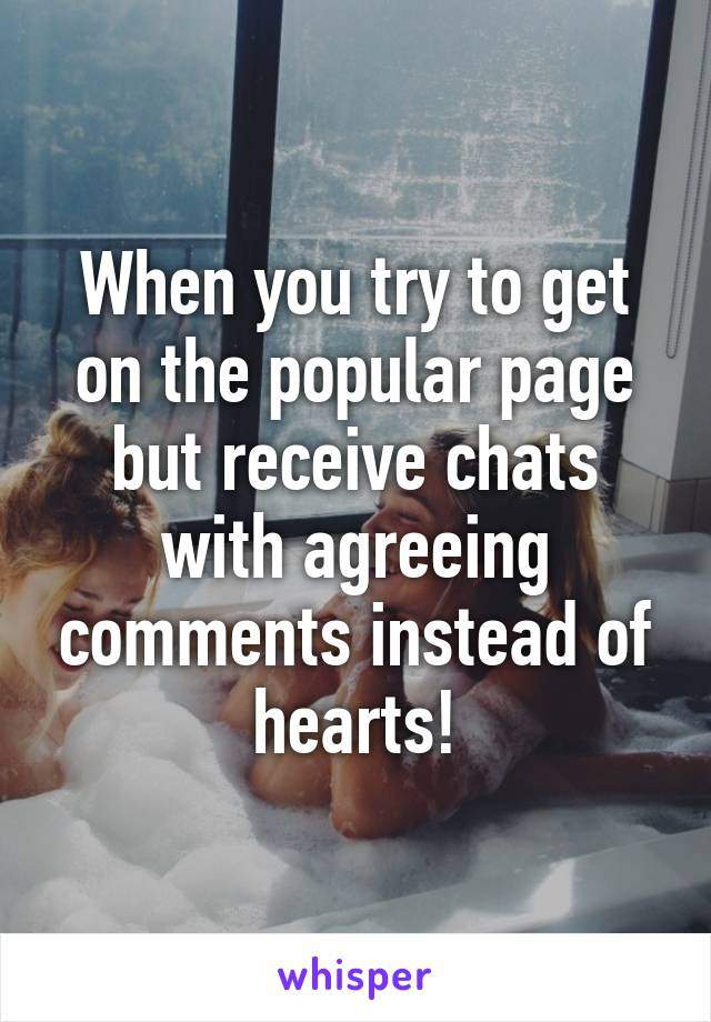 When you try to get on the popular page but receive chats with agreeing comments instead of hearts!