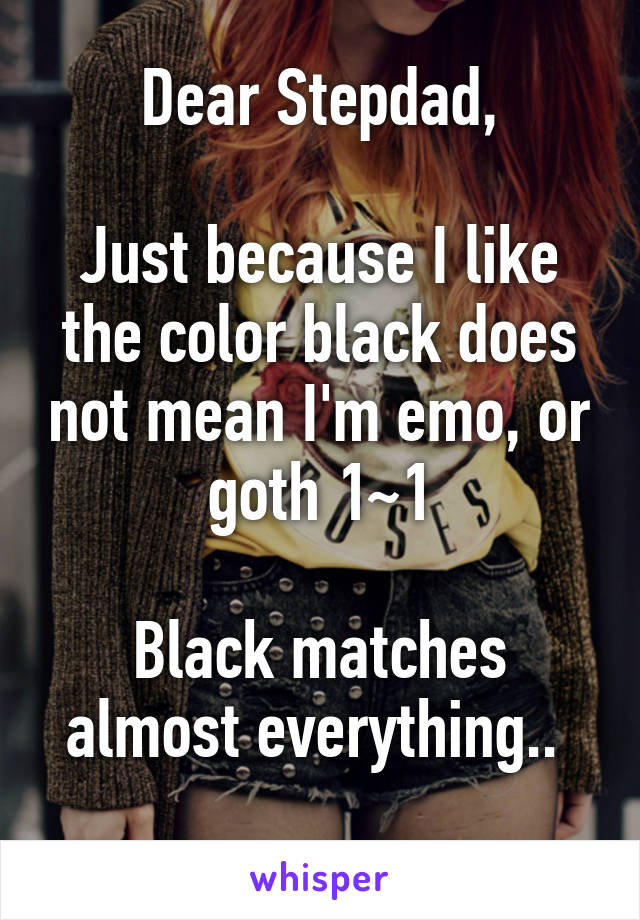 Dear Stepdad,  Just because I like the color black does not mean I'm emo, or goth 1~1  Black matches almost everything..
