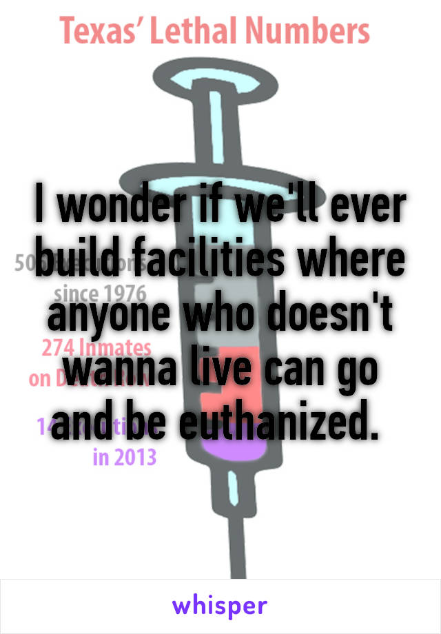 I wonder if we'll ever build facilities where anyone who doesn't wanna live can go and be euthanized.