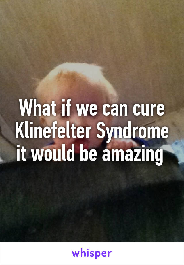 What if we can cure Klinefelter Syndrome it would be amazing