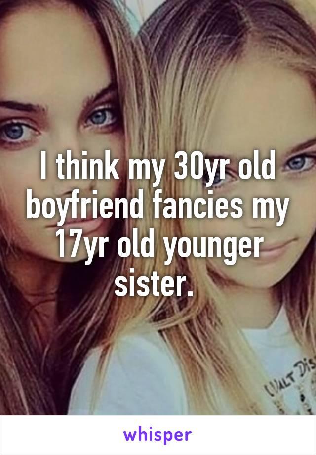 I think my 30yr old boyfriend fancies my 17yr old younger sister.