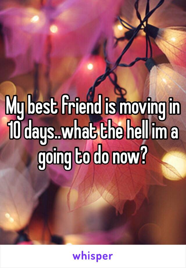 My best friend is moving in 10 days..what the hell im a going to do now?