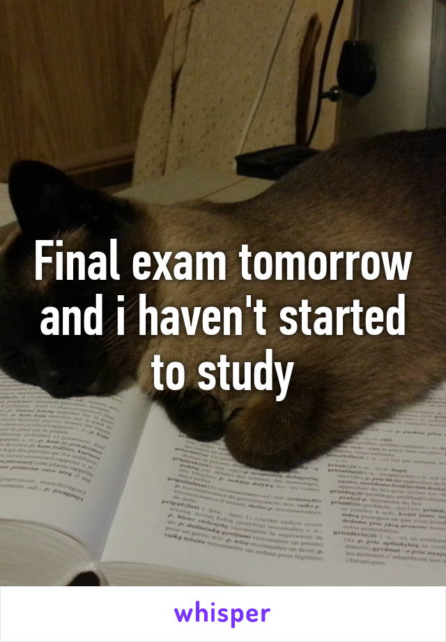 Final exam tomorrow and i haven't started to study